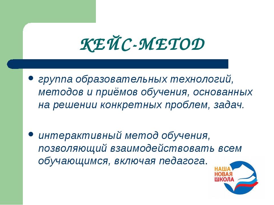 КЕЙС-МЕТОД группа образовательных технологий, методов и приёмов обучения, осн...