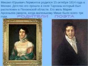 Михаил Юрьевич Лермонтов родился 15 октября 1814 года в Москве. Детство его п