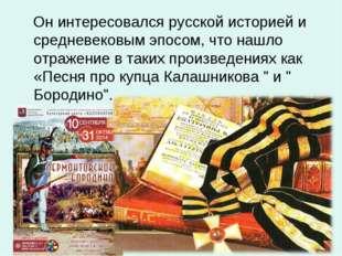 Он интересовался русской историей и средневековым эпосом, что нашло отражени