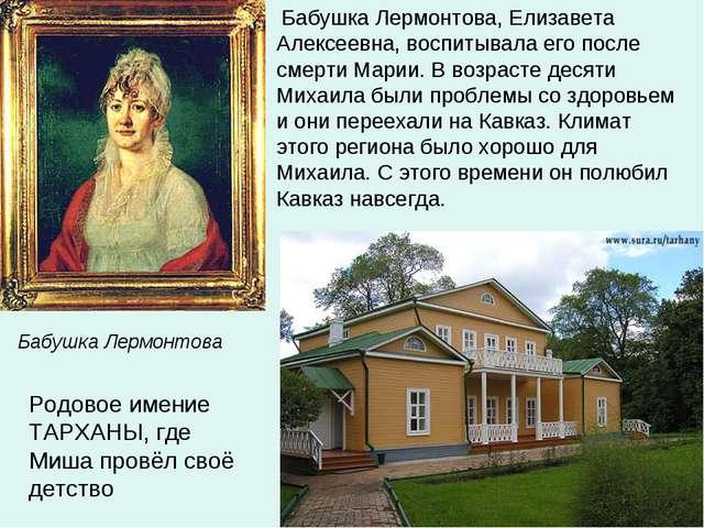 Бабушка Лермонтова, Елизавета Алексеевна, воспитывала его после смерти Марии...