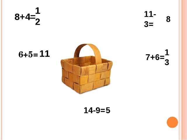 8+4= 11-3= 6+5= 14-9= 7+6= 12 11 5 13 8