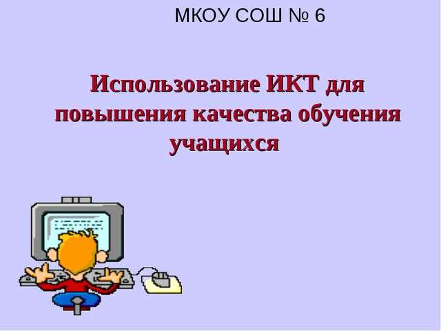 Использование ИКТ для повышения качества обучения учащихся МКОУ СОШ № 6