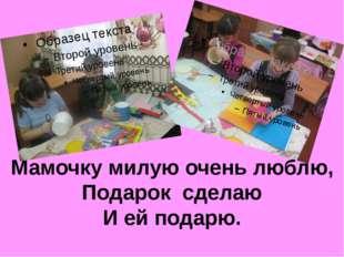 Мамочку милую очень люблю, Подарок сделаю И ей подарю.