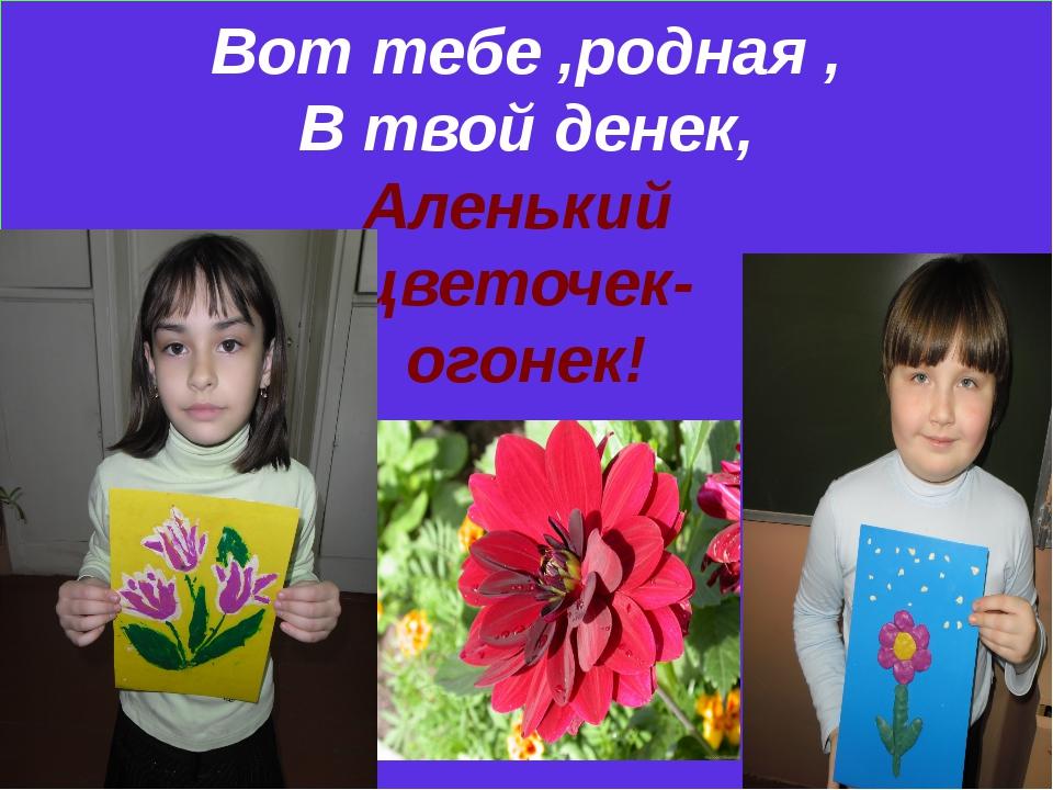 Вот тебе ,родная , В твой денек, Аленький цветочек- огонек!