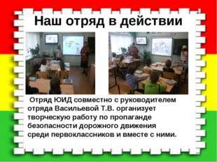 Наш отряд в действии Отряд ЮИД совместно с руководителем отряда Васильевой Т.