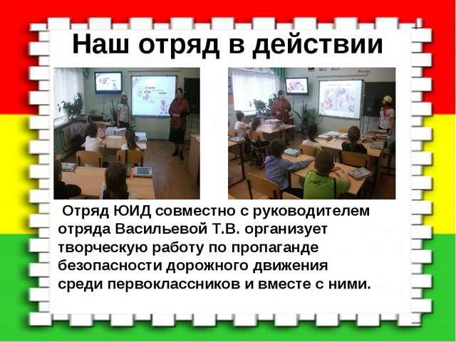 Наш отряд в действии Отряд ЮИД совместно с руководителем отряда Васильевой Т....