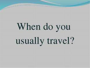 When do you usually travel?