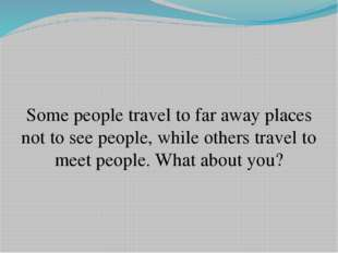 Some people travel to far away places not to see people, while others travel