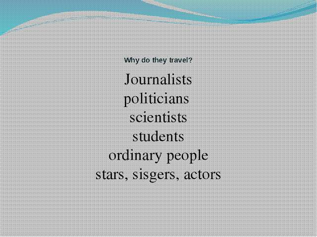Why do they travel? Journalists politicians scientists students ordinary peo...