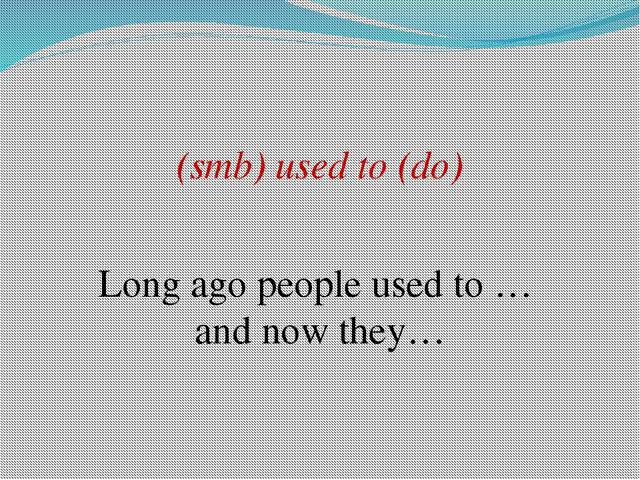 (smb) used to (do) Long ago people used to … and now they…