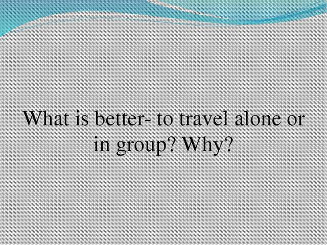 What is better- to travel alone or in group? Why?