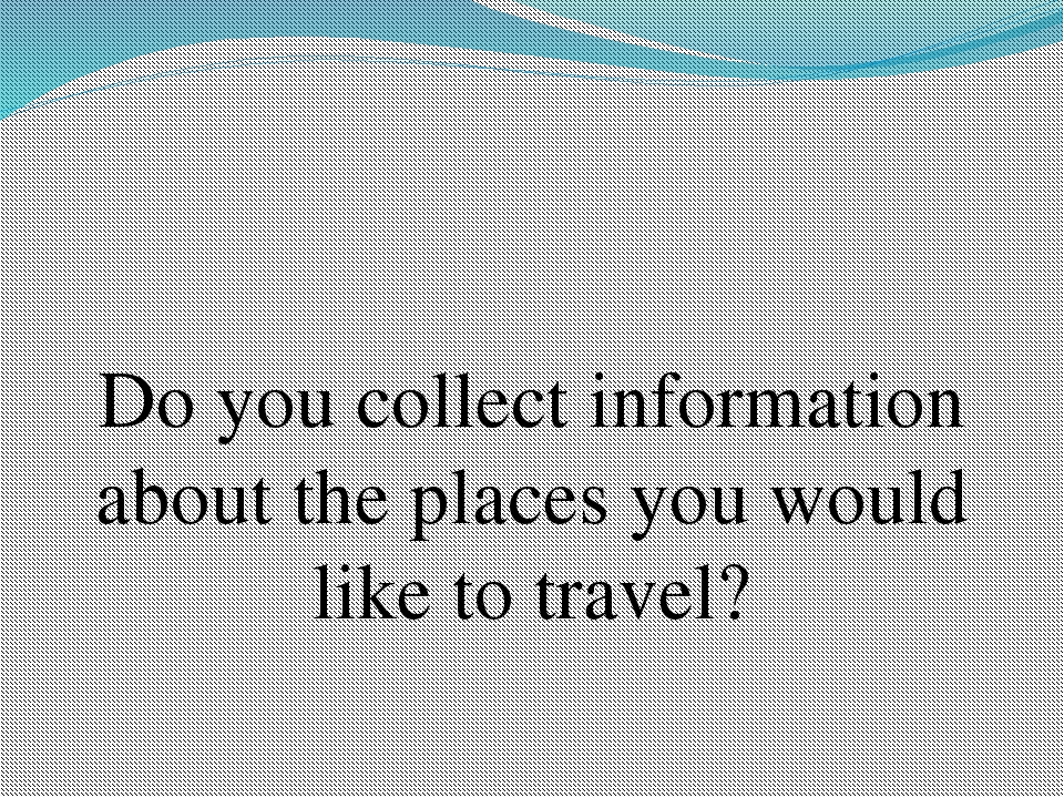 Do you collect information about the places you would like to travel?