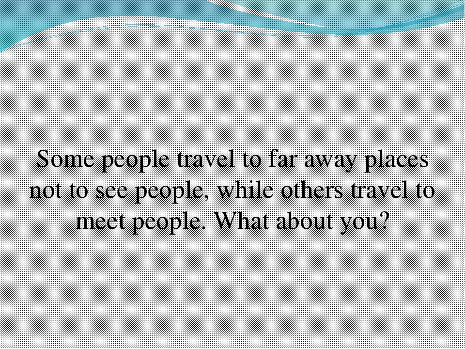 Some people travel to far away places not to see people, while others travel...