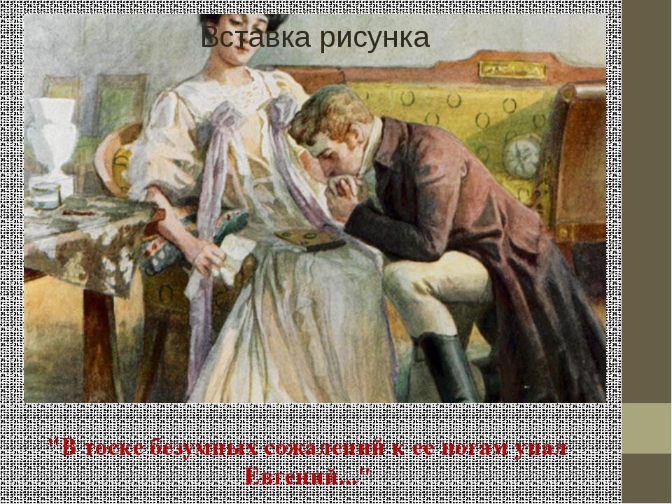 """""""В тоске безумных сожалений к ее ногам упал Евгений..."""""""