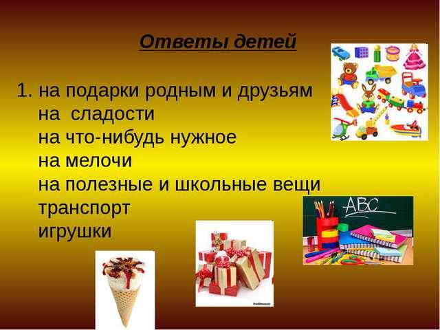 Ответы детей 1. на подарки родным и друзьям на сладости на что-нибудь нужное...