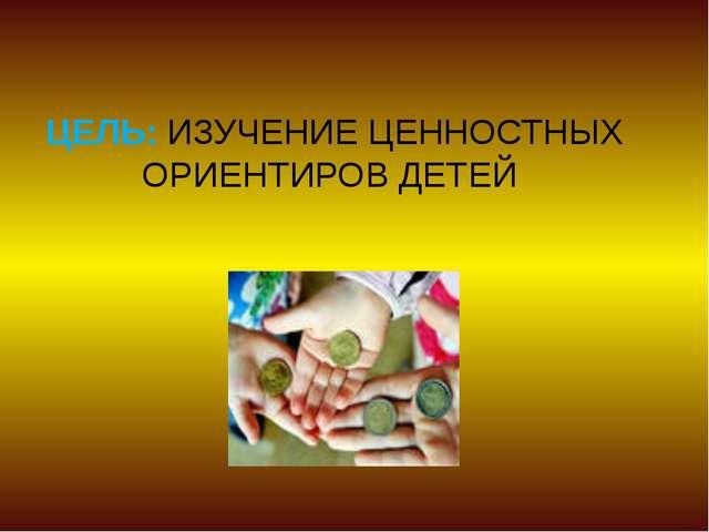 ЦЕЛЬ: ИЗУЧЕНИЕ ЦЕННОСТНЫХ ОРИЕНТИРОВ ДЕТЕЙ