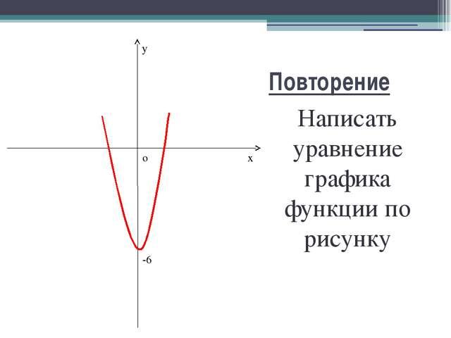 Повторение Написать уравнение графика функции по рисунку x y o -6