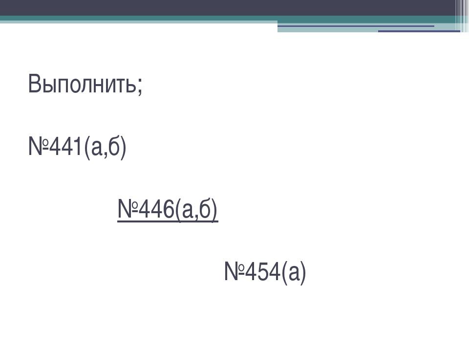 Выполнить; №441(а,б) №446(а,б) №454(а)