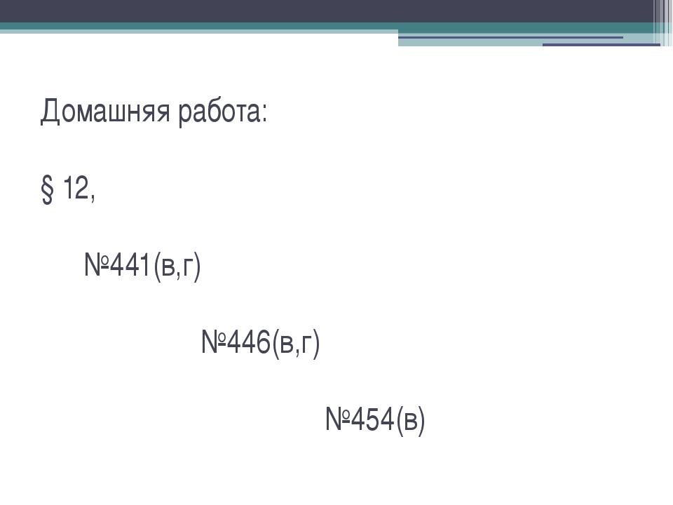 Домашняя работа: § 12, №441(в,г) №446(в,г) №454(в)