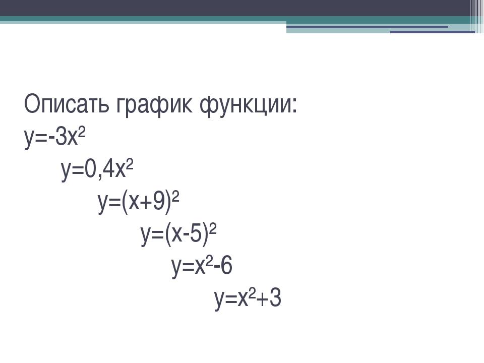 Описать график функции: y=-3x² y=0,4x² y=(x+9)² y=(x-5)² y=x²-6 y=x²+3