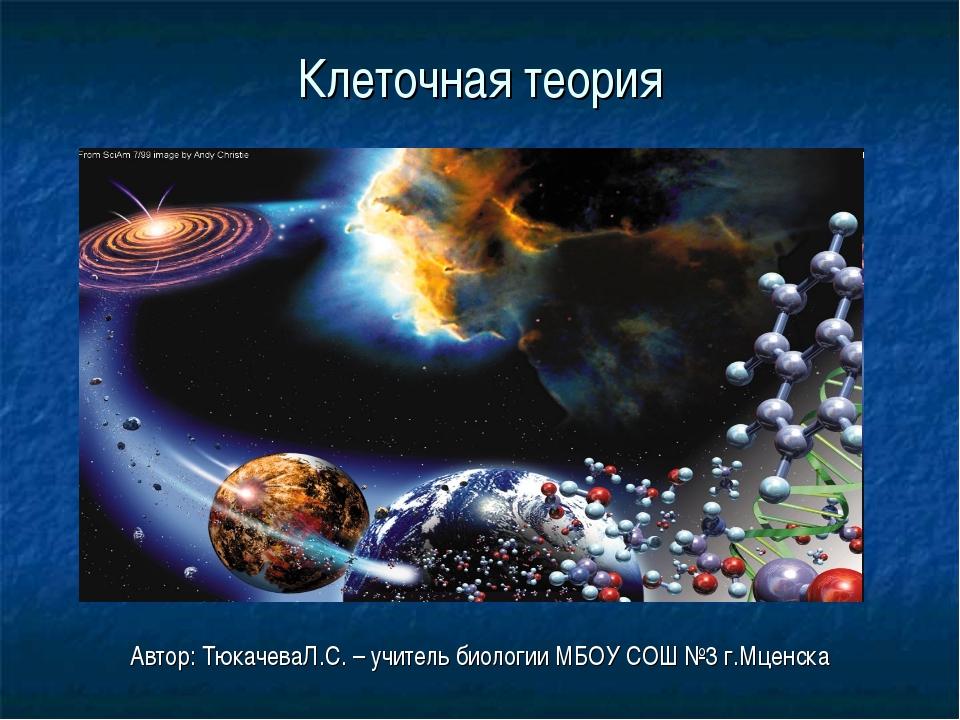 Клеточная теория Автор: ТюкачеваЛ.С. – учитель биологии МБОУ СОШ №3 г.Мценска
