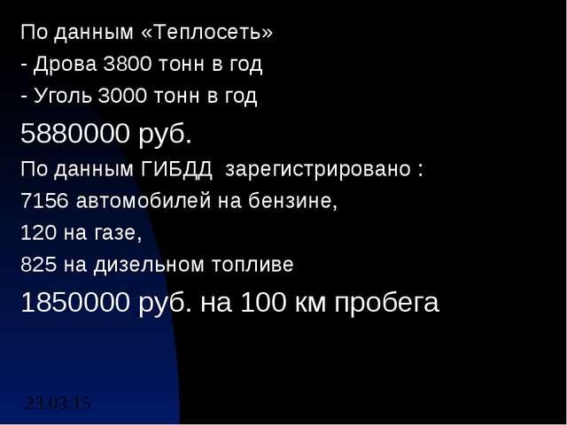 По данным «Теплосеть» - Дрова 3800 тонн в год - Уголь 3000 тонн в год 5880000...