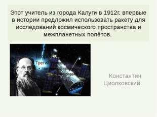 Этот учитель из города Калуги в 1912г. впервые в истории предложил использова