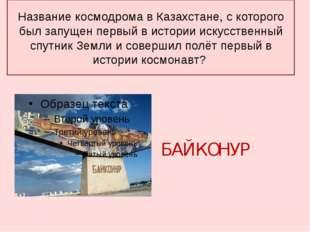 Название космодрома в Казахстане, с которого был запущен первый в истории иск