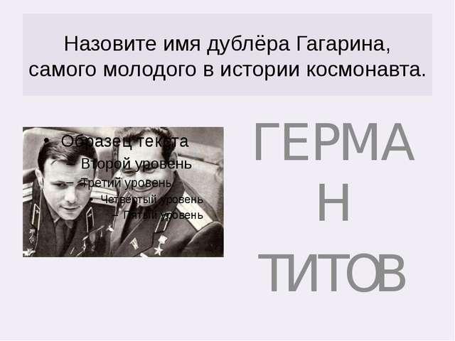 Назовите имя дублёра Гагарина, самого молодого в истории космонавта. ГЕРМАН Т...