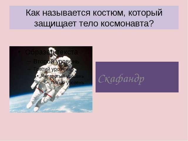 Как называется костюм, который защищает тело космонавта? Скафандр
