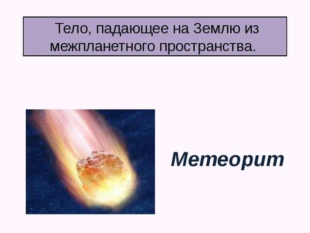 Тело, падающее на Землю из межпланетного пространства. Метеорит