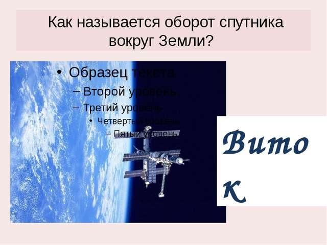 Как называется оборот спутника вокруг Земли? Виток