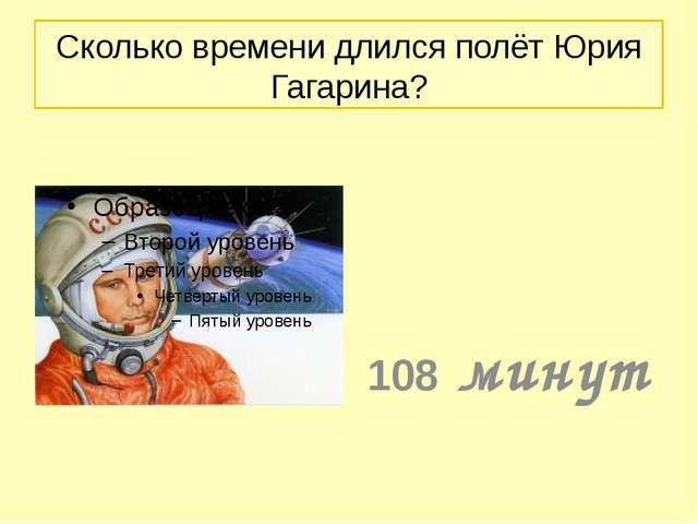 Сколько времени длился полёт Юрия Гагарина? 108 минут