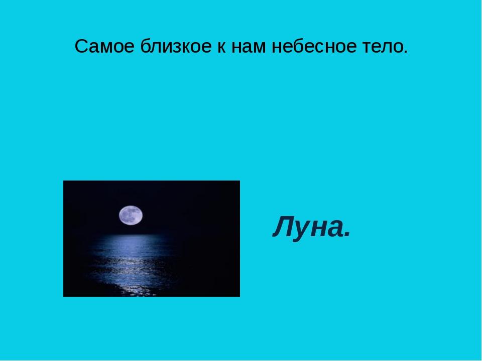 Самое близкое к нам небесное тело. ( Луна.