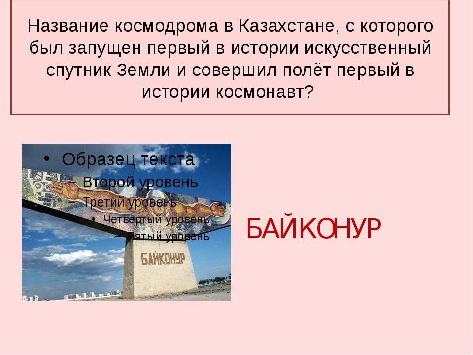 Название космодрома в Казахстане, с которого был запущен первый в истории иск...