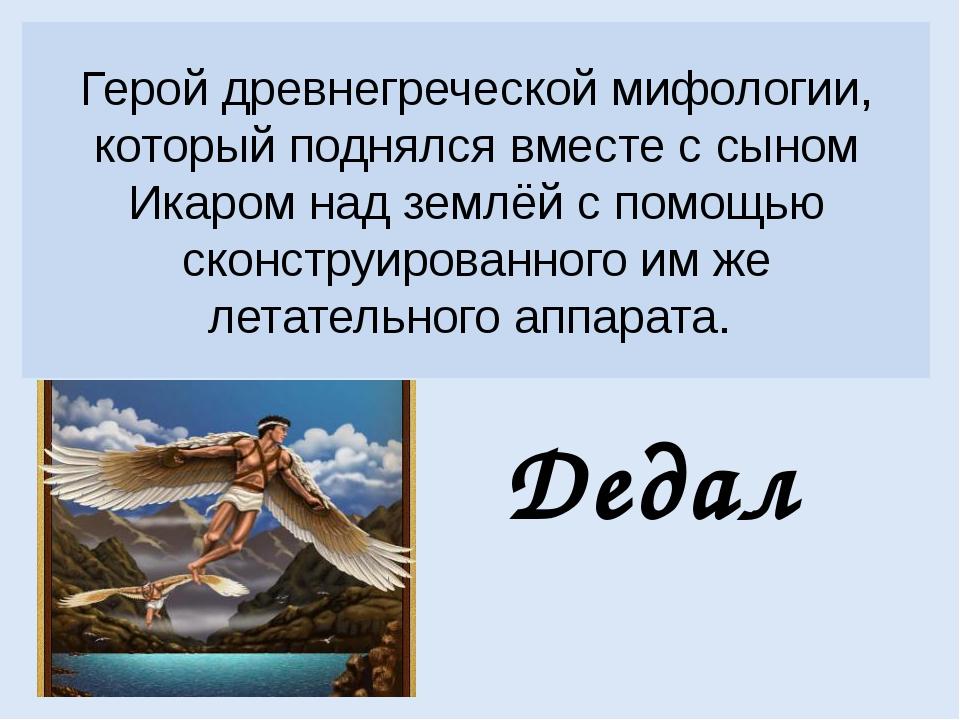 Герой древнегреческой мифологии, который поднялся вместе с сыном Икаром над з...