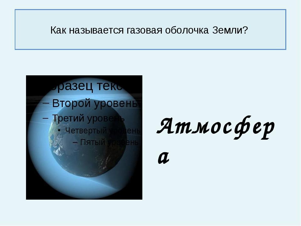 Как называется газовая оболочка Земли? Атмосфера