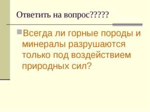 Ответить на вопрос????? Всегда ли горные породы и минералы разрушаются только