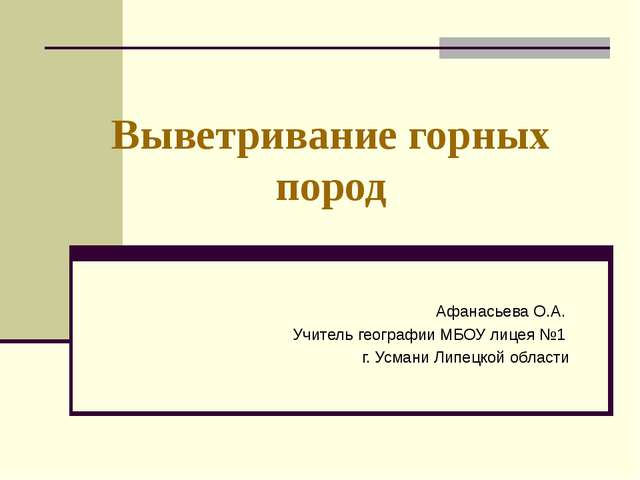 Выветривание горных пород Афанасьева О.А. Учитель географии МБОУ лицея №1 г....