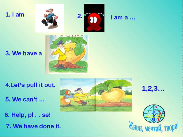 1. I am 2. I am a … 3. We have a 4.Let's pull it out. 5. We can't … 6. Help,...