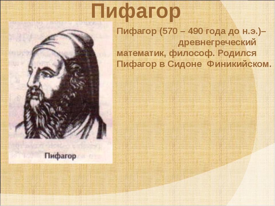 Пифагор Пифагор (570 – 490 года до н.э.)– древнегреческий математик, философ...