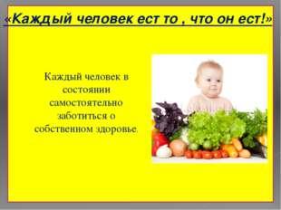 «Каждый человек ест то , что он ест!» Каждый человек в состоянии самостоятел