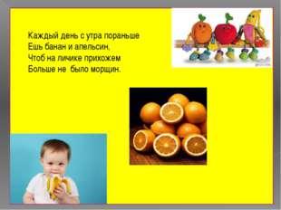 Каждый день с утра пораньше Ешь банан и апельсин, Чтоб на личике прихожем Бо