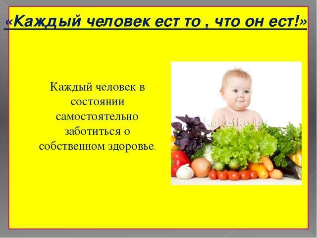 «Каждый человек ест то , что он ест!» Каждый человек в состоянии самостоятел...