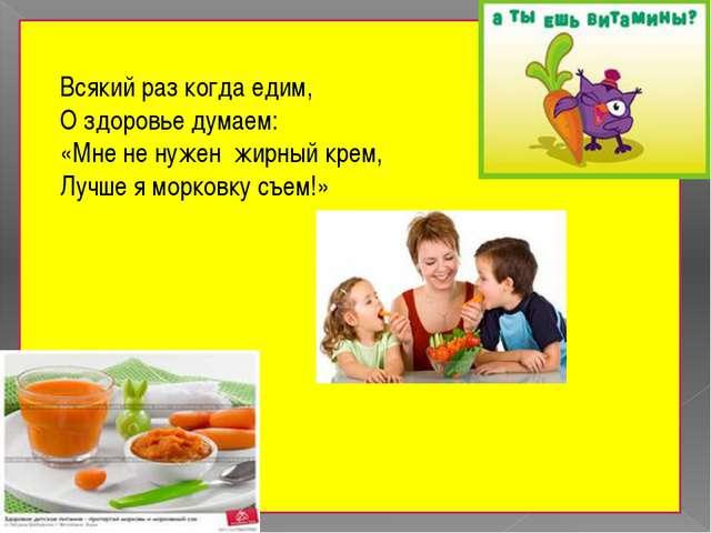 Всякий раз когда едим, О здоровье думаем: «Мне не нужен жирный крем, Лучше я...
