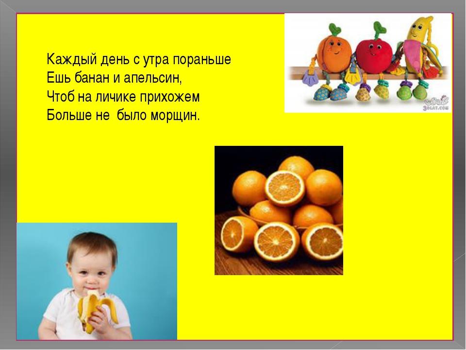 Каждый день с утра пораньше Ешь банан и апельсин, Чтоб на личике прихожем Бо...