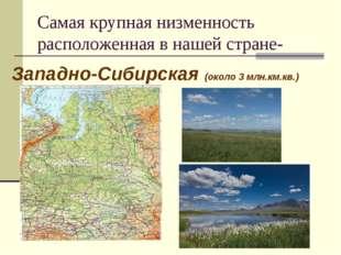 Самая крупная низменность расположенная в нашей стране- Западно-Сибирская (ок