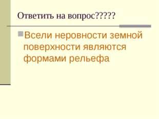 Ответить на вопрос????? Всели неровности земной поверхности являются формами