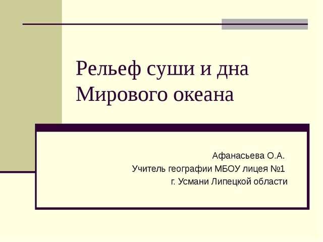 Рельеф суши и дна Мирового океана Афанасьева О.А. Учитель географии МБОУ лице...