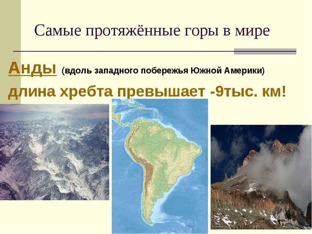 Самые протяжённые горы в мире Анды (вдоль западного побережья Южной Америки)...